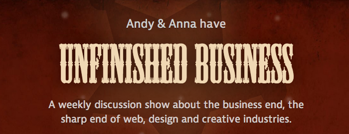 Andy & Anna have Unfinished Business - A weekly discussion show about the business end, the sharp end of web, design and creative industries.