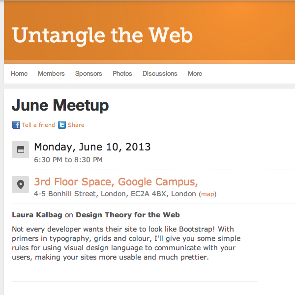Untangle the Web: June Meetup - Monday, June 10, 2013 6:30 PM to 8:30 PM  3rd Floor Space, Google Campus, 4-5 Bonhill Street, London, EC2A 4BX, London - Laura Kalbag on Design Theory for the Web  Not every developer wants their site to look like Bootstrap! With primers in typography, grids and colour, I'll give you some simple rules for using visual design language to communicate with your users, making your sites more usable and much prettier.