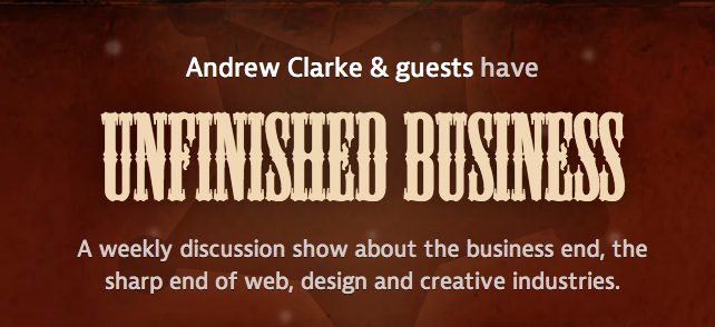 Andrew Clarke & guests have Unfinished Business - A weekly discussion show about the business end, the sharp end of web, design and creative industries.